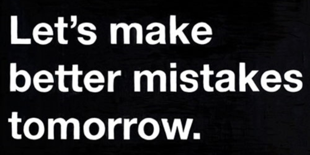 Quote saying I'll make better mistakes tomorrow