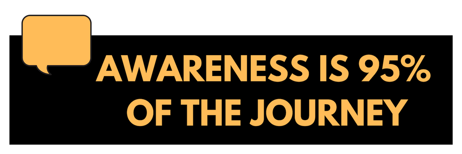 Awareness is 95% of the journey
