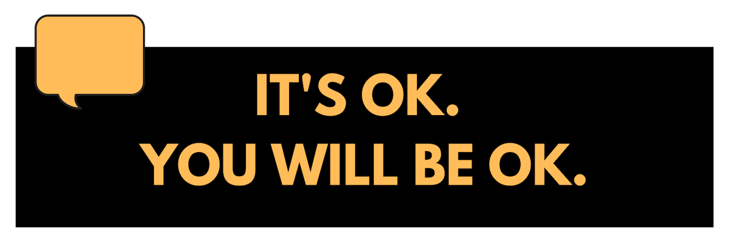 It's ok. You will be ok.